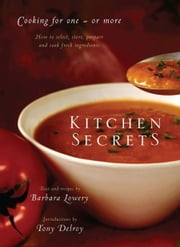 Kitchen Secrets: How To Select, Store, Prepare and Cook Fresh Ingredient s for One or More ebook by Barbara Lowery,Tony Delroy