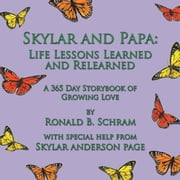 Skylar and Papa: Life Lessons Learned and Relearned - A 365 Day Storybook of Growing Love ebook by Ronald B. Schram
