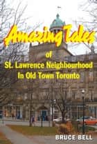 Amazing Tales of St. Lawrence Neighbourhood in Old Town Toronto ebook by Bruce Bell