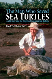The Man Who Saved Sea Turtles - Archie Carr and the Origins of Conservation Biology ebook by Frederick Davis