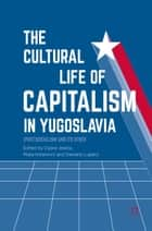 The Cultural Life of Capitalism in Yugoslavia - (Post)Socialism and Its Other ebook by Dijana Jelača, Maša Kolanović, Danijela Lugarić