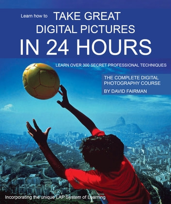 Take Great Digital Pictures In 24 Hours - Learn over 300 secret professional techniques ebook by David Fairman