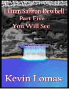 Lilium Saffron Dewbell: Part Five: You Will See ebook by Kevin Lomas