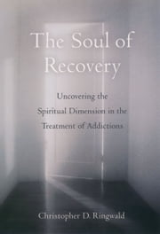 The Soul of Recovery - Uncovering the Spiritual Dimension in the Treatment of Addictions ebook by Christopher D. Ringwald