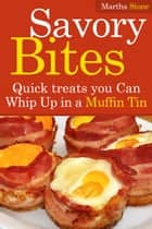 Savory Bites: Quick treats you Can Whip Up in a Muffin Tin ebook by Martha Stone