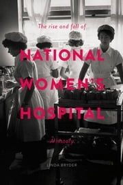 The Rise and Fall of National Women's Hospital: A History ebook by Bryder, Linda