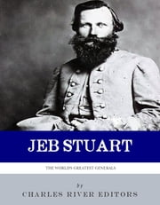 The World's Greatest Generals: The Life and Career of JEB Stuart ebook by Charles River Editors