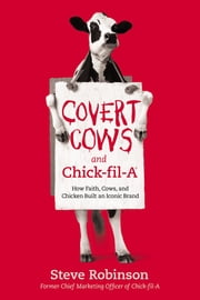 Covert Cows and Chick-fil-A - How Faith, Cows, and Chicken Built an Iconic Brand ebook by Steve Robinson
