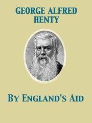 By England's Aid Or, the Freeing of the Netherlands, 1585-1604 ebook by George Alfred Henty