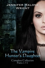 The Vampire Hunter's Daughter The Complete Collection (Parts 1-6) ebook by Jennifer Malone Wright
