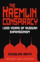 Kremlin Conspiracy - 1,000 Years of Russian Expansionism ebook by Douglas Boyd