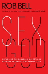 Sex God - Exploring the Endless Connections Between Sexuality and Spirituality ebook by Rob Bell
