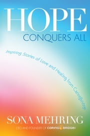 Hope Conquers All - Inspiring Stories of Love and Healing from CaringBridge ebook by Sona Mehring