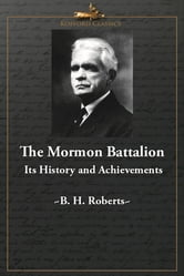 The Mormon Battalion: Its History and Achievements ebook by B. H. Roberts,