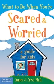 What to Do When You're Scared & Worried - A Guide for Kids ebook by James J. Crist, Ph.D.