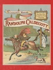 Randolph Caldecott: The Man Who Could Not Stop Drawing ebook by Leonard S. Marcus,Randolph Caldecott