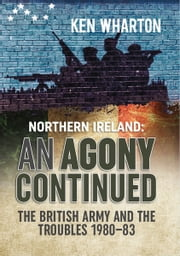 Northern Ireland: An Agony Continued - The British Army and the Troubles 1980–83 ebook by Ken Wharton