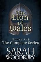 The Lion of Wales: The Complete Series (Books 1-5) eBook by Sarah Woodbury