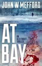 AT Bay - An Alex Troutt Thriller, Book 1 Ebook di John W. Mefford