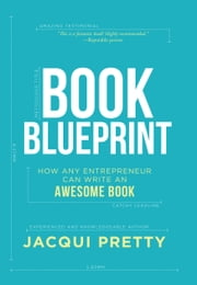 Book Blueprint - How Any Entrepreneur Can Write an Awesome Book ebook by Jacqui Pretty