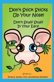 Don't Stick Sticks Up Your Nose! Don't Stuff Stuff In Your Ears! ebook by Jerald S. Altman, M.D., Richard Jacobson