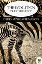 The Evolution of Fatherhood ebook by Jeffrey Moussaieff Masson