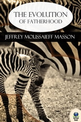 The Evolution of Fatherhood - A Celebration of Animal and Human Families ebook by Jeffrey Moussaieff Masson