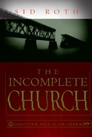 The Incomplete Church: Unifying God's Children ebook by Sid Roth