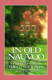 In Old Nauvoo: Everyday Life in the City of Joseph ebook by George W.  Givens