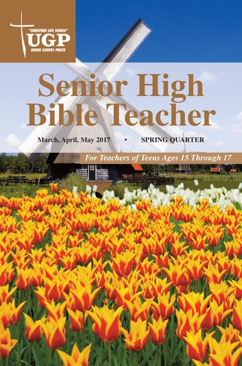 Senior High Bible Teacher - Spring Quarter 2017 March, April, May 2017 ebook by Union Gospel Press