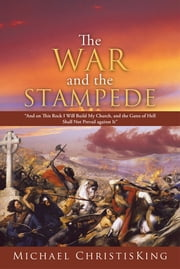 "The War and the Stampede - ""And on This Rock I Will Build My Church, and the Gates of Hell Shall Not Prevail Against It"" ebook by Michael ChristisKing"
