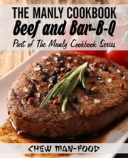 The Manly Cookbook: Beef and Bar-B-Q - The Manly Cookbook Series, #2 ebook by Chew Man-Food