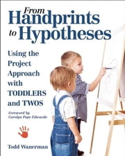 From Handprints to Hypotheses - Using the Project Approach with Toddlers and Twos ebook by Todd Wanerman