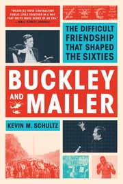 Buckley and Mailer: The Difficult Friendship That Shaped the Sixties ebook by Kevin M. Schultz