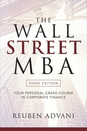 The Wall Street MBA, Third Edition: Your Personal Crash Course in Corporate Finance - Your Personal Crash Course in Corporate Finance ebook by Reuben Advani