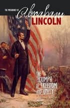 The Presidency of Abraham Lincoln - The Triumph of Freedom and Unity ebook by Don Nardo