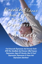 Excellent Ideas And Tips To Stop Depression And Anxiety - Anxiety Facts With This Handbook And Discover What Causes Depression, Signs Of Anxiety, How To Treat Depression, Depression In Teens And Depression Solutions! ebook by Evelyn E. Jensen
