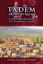 Tadem, My Father's Village - Extinguished during the 1915 Armenian Genocide ebook by Robert Aram  Kaloosdian