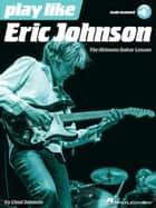 Play like Eric Johnson - The Ultimate Guitar Lesson Book with Online Audio Tracks ebook by Chad Johnson, Eric Johnson