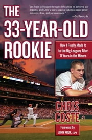 The 33-Year-Old Rookie - How I Finally Made it to the Big Leagues After Eleven Years in the Minors ebook by Chris Coste