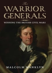 The Warrior Generals: Winning the British Civil Wars ebook by Malcolm Wanklyn