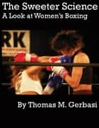 The Sweeter Science: A Look at Women's Boxing ebook by Thomas Gerbasi