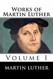 Works of Martin Luther - Volume I ebook by Martin Luther
