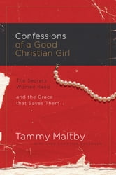 Confessions of a Good Christian Girl - The Secrets Women Keep and the Grace That Saves Them ebook by Tammy Maltby