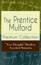 "The Prentice Mulford Premium Collection: ""New Thought"" Studies, Novels & Memoirs ebook by Prentice Mulford"