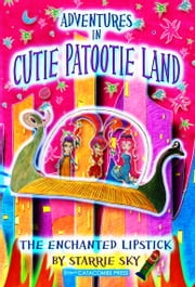 Adventures in Cutie Patootie Land and The Enchanted Lipstick (the hilarious adventure for children ages 7-12) ebook by Starrie Sky