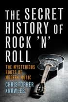 The Secret History of Rock 'n' Roll ebook by Christopher Knowles