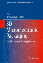 3D Microelectronic Packaging - From Fundamentals to Applications ebook by Yan Li, Deepak Goyal