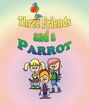Three Friends and a Parrot - Children's Books and Bedtime Stories For Kids Ages 3-20 ebook by Jupiter Kids