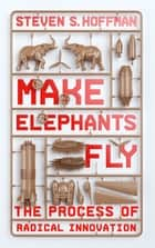 Make Elephants Fly - The Process of Radical Innovation ebook by Steven Hoffman